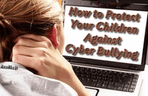 How to Protect Your Children Against Cyber Bullying
