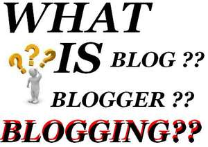 What is Blog, Blogger and Blogging